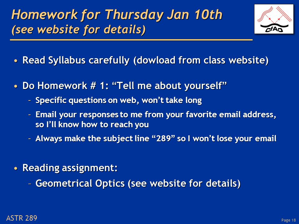 Page 18 ASTR 289 Homework for Thursday Jan 10th (see website for details) Read Syllabus carefully (dowload from class website)Read Syllabus carefully (dowload from class website) Do Homework # 1: Tell me about yourself Do Homework # 1: Tell me about yourself –Specific questions on web, won't take long –Email your responses to me from your favorite email address, so I'll know how to reach you –Always make the subject line 289 so I won't lose your email Reading assignment:Reading assignment: –Geometrical Optics (see website for details)