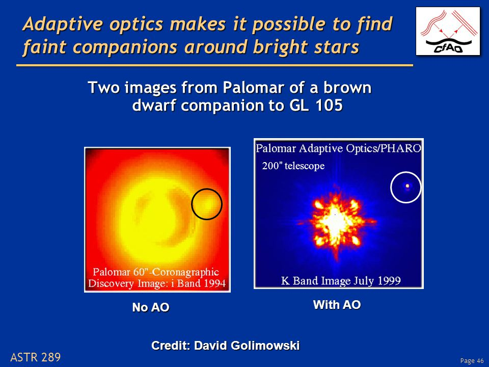 Page 46 ASTR 289 Adaptive optics makes it possible to find faint companions around bright stars Two images from Palomar of a brown dwarf companion to GL 105 Credit: David Golimowski 200 telescope No AO With AO