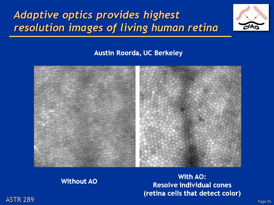 Page 56 ASTR 289 Adaptive optics provides highest resolution images of living human retina Without AO With AO: Resolve individual cones (retina cells that detect color) Austin Roorda, UC Berkeley