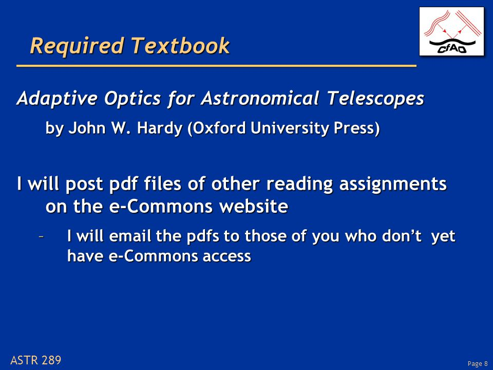 Page 9 ASTR 289 Outline of lecture Introductions, goals of this courseIntroductions, goals of this course How the course will workHow the course will work Overview of adaptive opticsOverview of adaptive optics