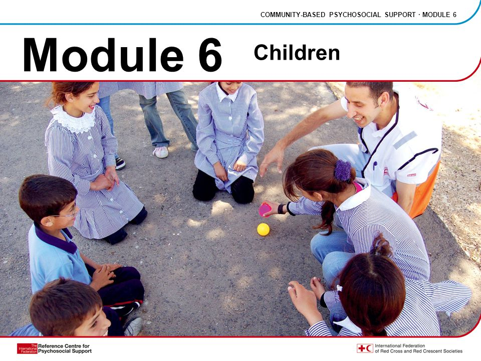COMMUNITY-BASED PSYCHOSOCIAL SUPPORT · MODULE 6 Children The special needs of children Child protection Children's reactions to stress, abuse and grief How to help