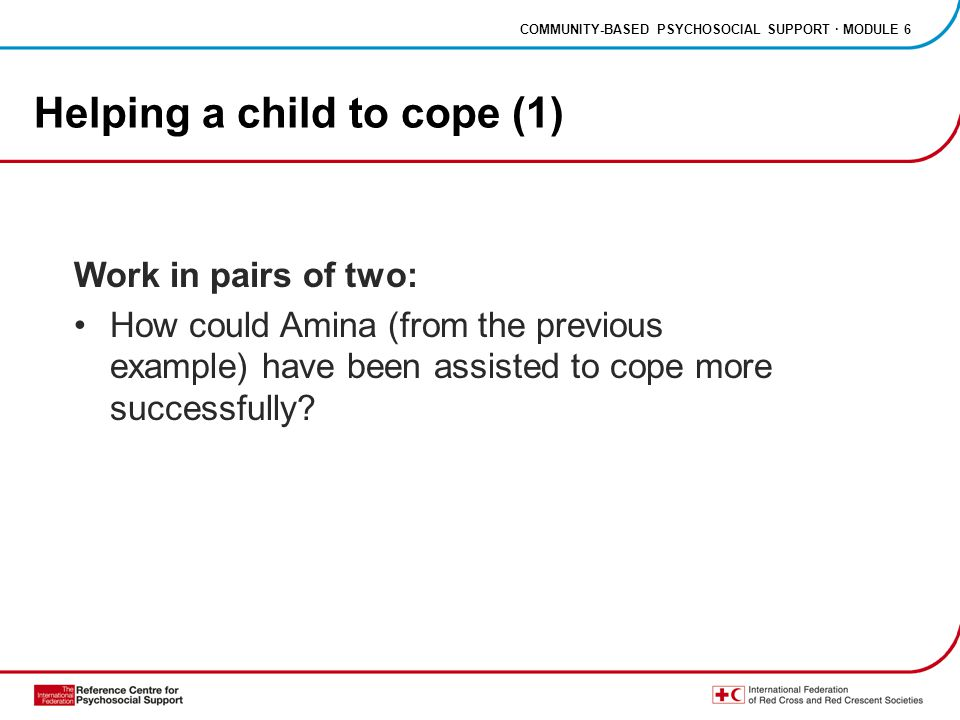 COMMUNITY-BASED PSYCHOSOCIAL SUPPORT · MODULE 6 Helping a child to cope (1) Work in pairs of two: How could Amina (from the previous example) have been assisted to cope more successfully