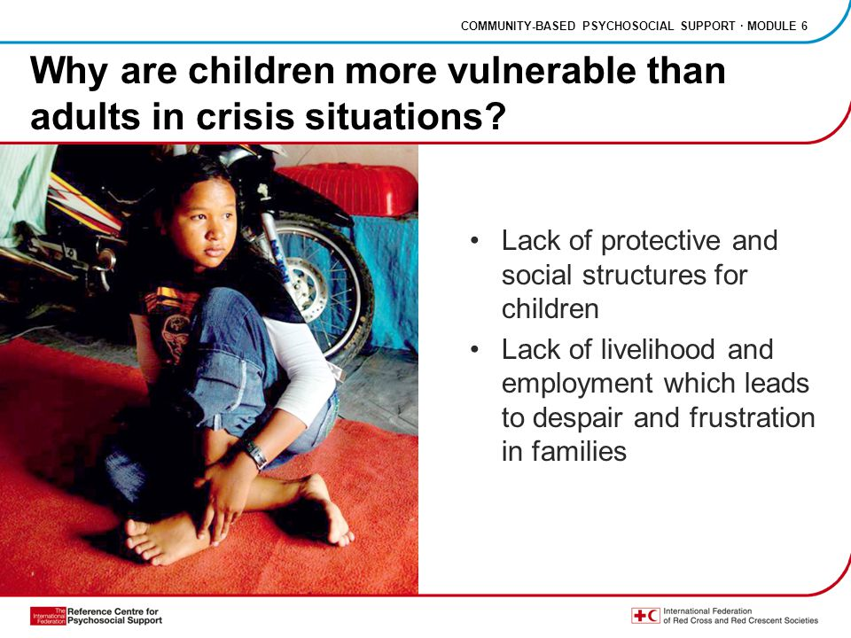 COMMUNITY-BASED PSYCHOSOCIAL SUPPORT · MODULE 6 Why are children more vulnerable than adults in crisis situations.