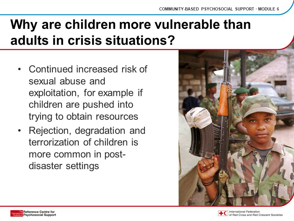 COMMUNITY-BASED PSYCHOSOCIAL SUPPORT · MODULE 6 Continued increased risk of sexual abuse and exploitation, for example if children are pushed into trying to obtain resources Rejection, degradation and terrorization of children is more common in post- disaster settings Why are children more vulnerable than adults in crisis situations