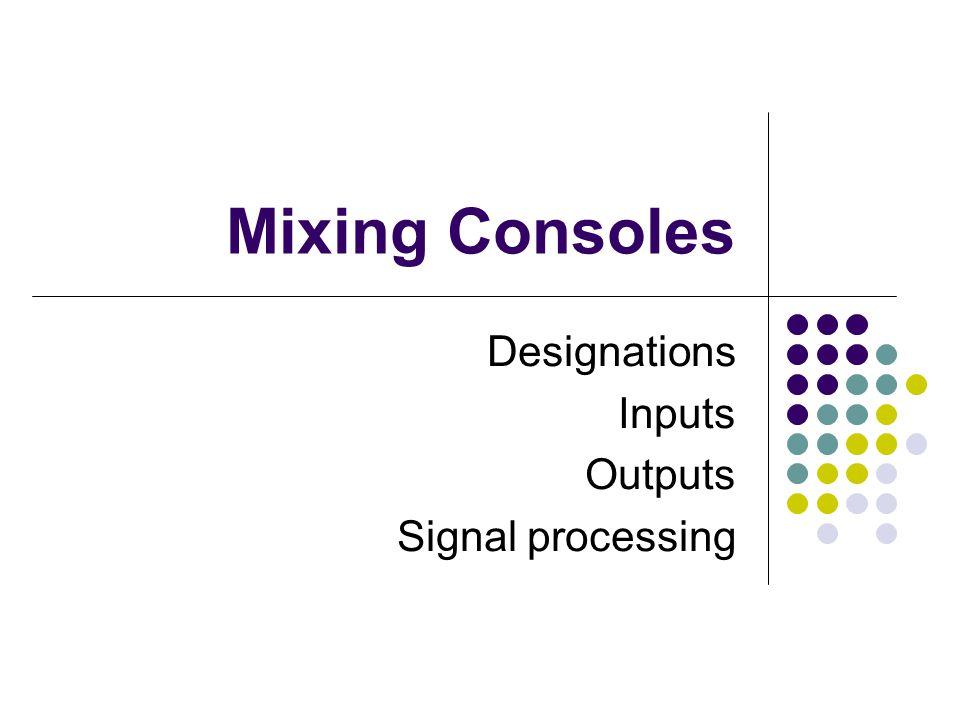 Mixing Consoles Designations Inputs Outputs Signal processing