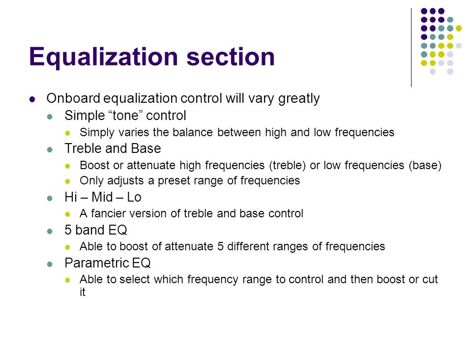 Equalization section Onboard equalization control will vary greatly Simple tone control Simply varies the balance between high and low frequencies Treble and Base Boost or attenuate high frequencies (treble) or low frequencies (base) Only adjusts a preset range of frequencies Hi – Mid – Lo A fancier version of treble and base control 5 band EQ Able to boost of attenuate 5 different ranges of frequencies Parametric EQ Able to select which frequency range to control and then boost or cut it