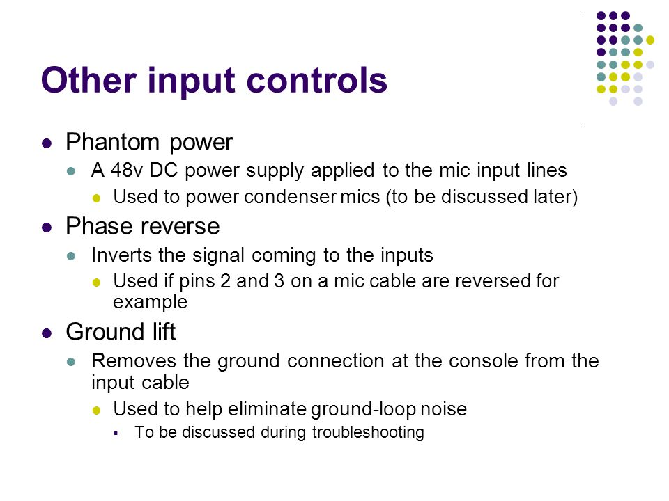 Other input controls Phantom power A 48v DC power supply applied to the mic input lines Used to power condenser mics (to be discussed later) Phase reverse Inverts the signal coming to the inputs Used if pins 2 and 3 on a mic cable are reversed for example Ground lift Removes the ground connection at the console from the input cable Used to help eliminate ground-loop noise  To be discussed during troubleshooting