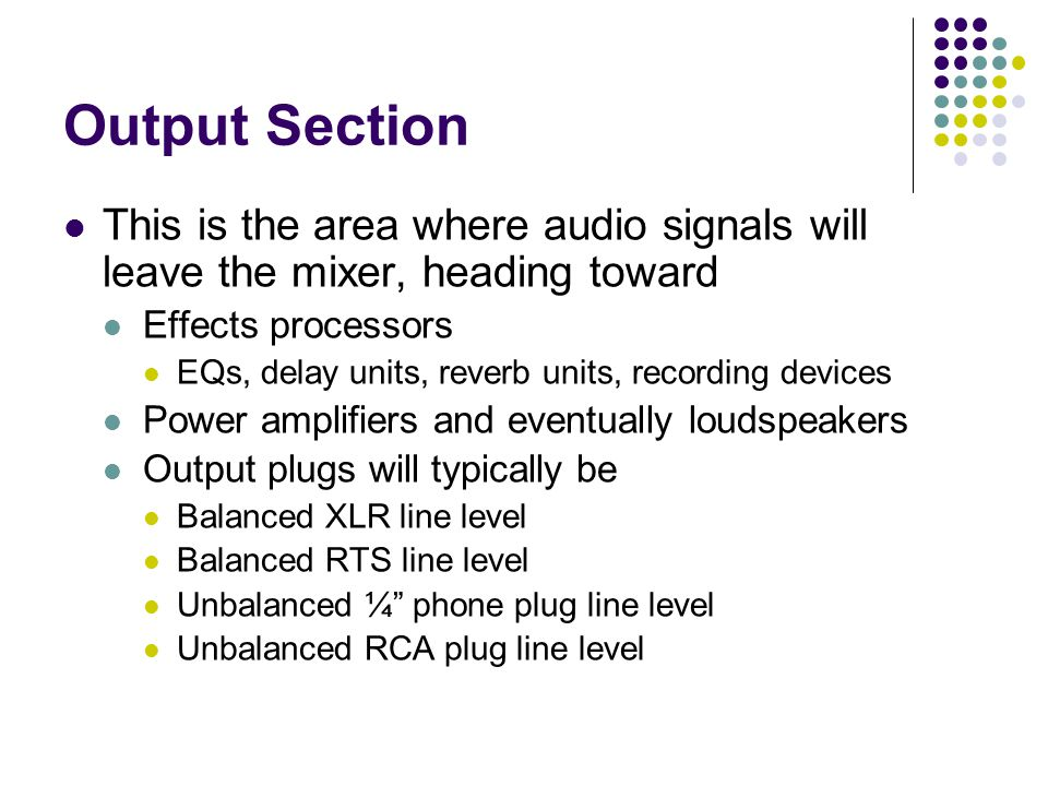 Output Section This is the area where audio signals will leave the mixer, heading toward Effects processors EQs, delay units, reverb units, recording devices Power amplifiers and eventually loudspeakers Output plugs will typically be Balanced XLR line level Balanced RTS line level Unbalanced ¼ phone plug line level Unbalanced RCA plug line level