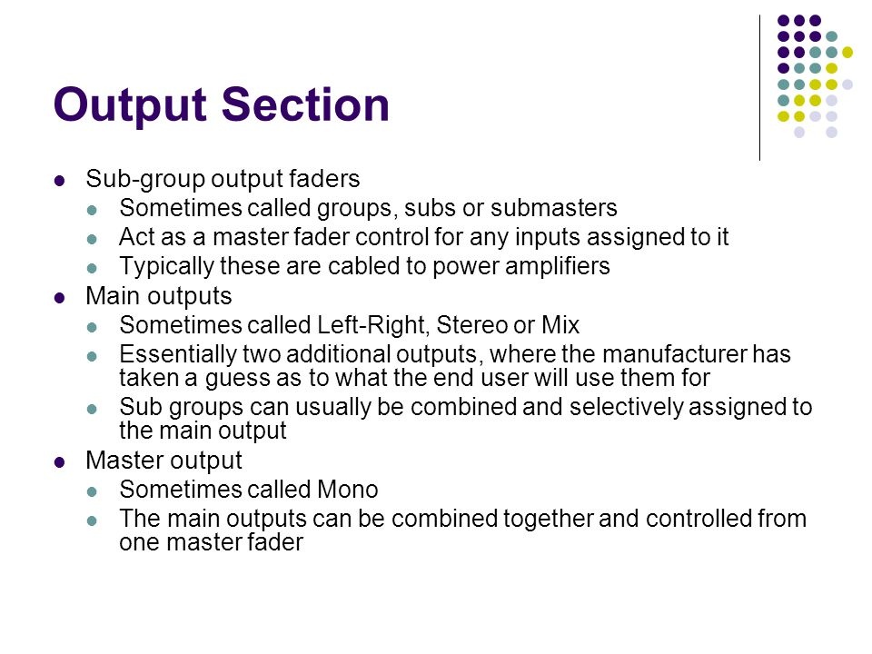 Output Section Sub-group output faders Sometimes called groups, subs or submasters Act as a master fader control for any inputs assigned to it Typically these are cabled to power amplifiers Main outputs Sometimes called Left-Right, Stereo or Mix Essentially two additional outputs, where the manufacturer has taken a guess as to what the end user will use them for Sub groups can usually be combined and selectively assigned to the main output Master output Sometimes called Mono The main outputs can be combined together and controlled from one master fader