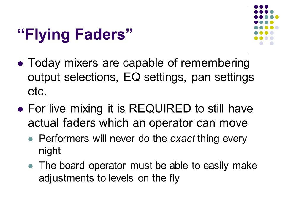 Flying Faders Today mixers are capable of remembering output selections, EQ settings, pan settings etc.