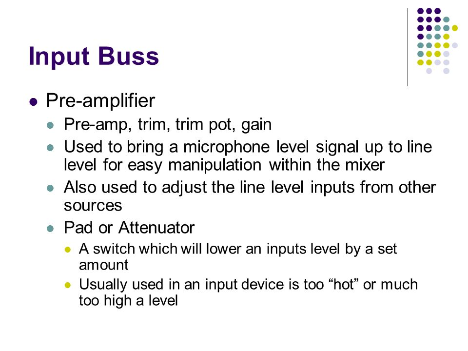 Input Buss Pre-amplifier Pre-amp, trim, trim pot, gain Used to bring a microphone level signal up to line level for easy manipulation within the mixer Also used to adjust the line level inputs from other sources Pad or Attenuator A switch which will lower an inputs level by a set amount Usually used in an input device is too hot or much too high a level