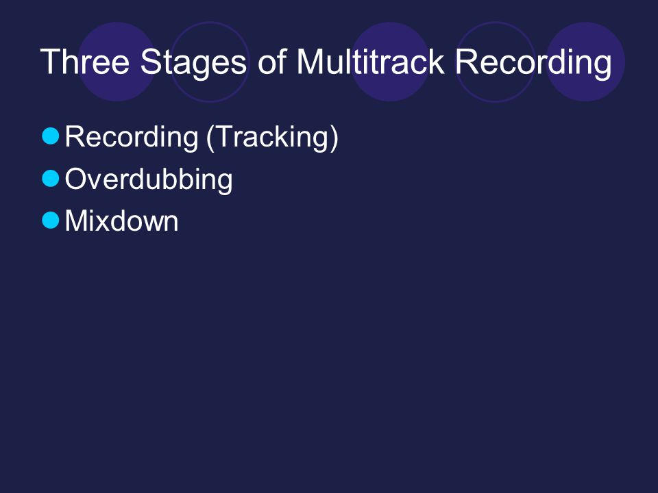 Three Stages of Multitrack Recording Recording (Tracking) Overdubbing Mixdown