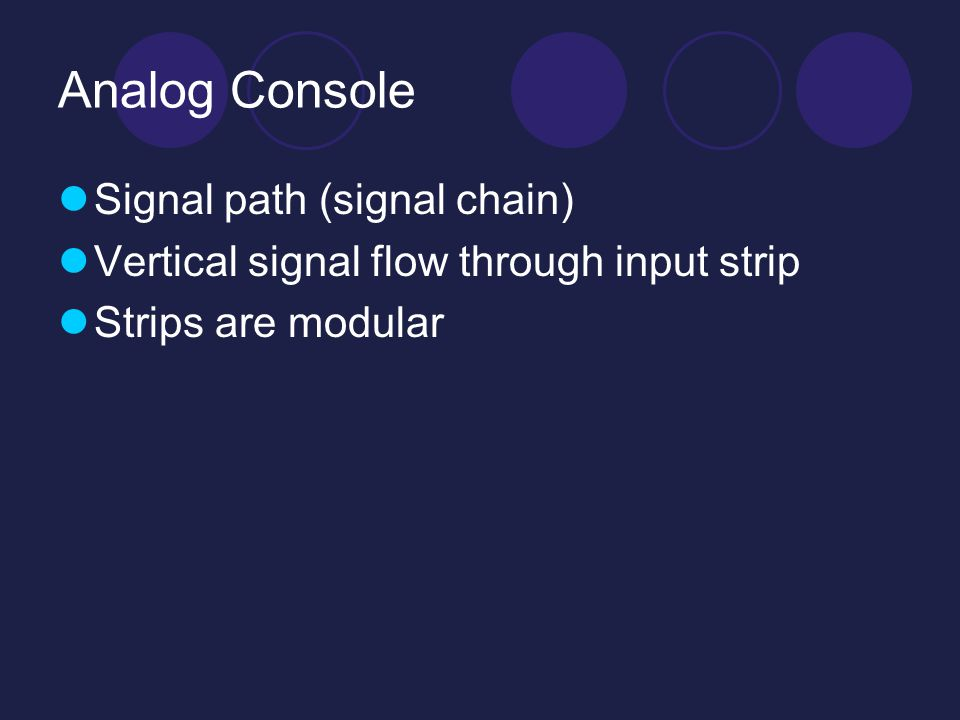 Analog Console Signal path (signal chain) Vertical signal flow through input strip Strips are modular