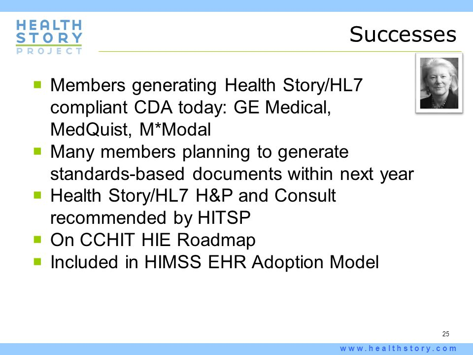 25 www.healthstory.com Successes  Members generating Health Story/HL7 compliant CDA today: GE Medical, MedQuist, M*Modal  Many members planning to g