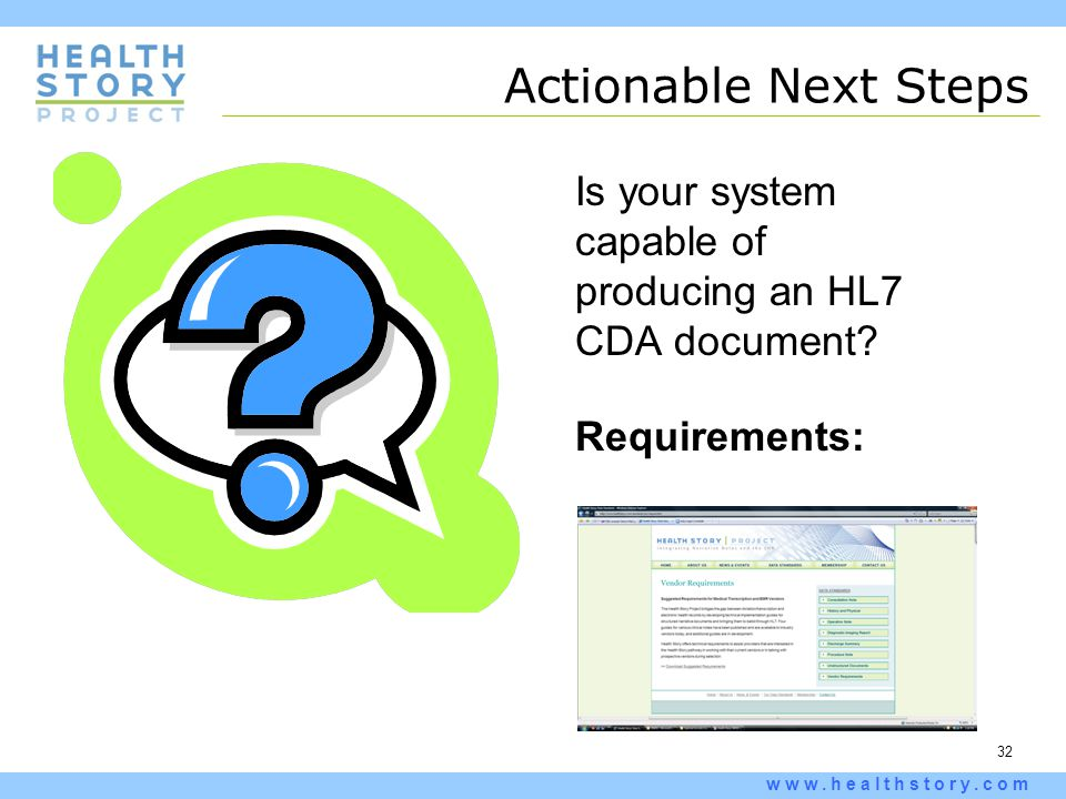32 www.healthstory.com Actionable Next Steps Is your system capable of producing an HL7 CDA document.