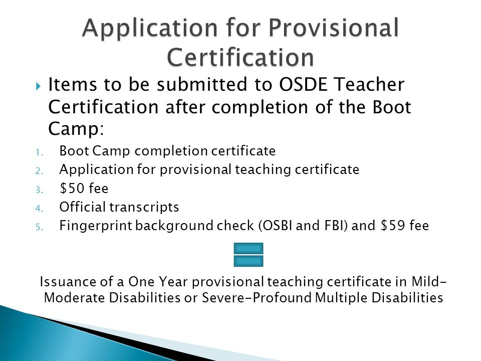  Items to be submitted to OSDE Teacher Certification after completion of the Boot Camp: 1. Boot Camp completion certificate 2. Application for provis