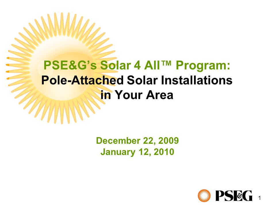 1 PSE&G's Solar 4 All™ Program: Pole-Attached Solar Installations in Your Area December 22, 2009 January 12, 2010