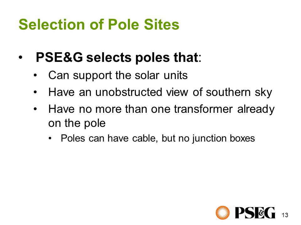 13 PSE&G selects poles that: Can support the solar units Have an unobstructed view of southern sky Have no more than one transformer already on the pole Poles can have cable, but no junction boxes Selection of Pole Sites