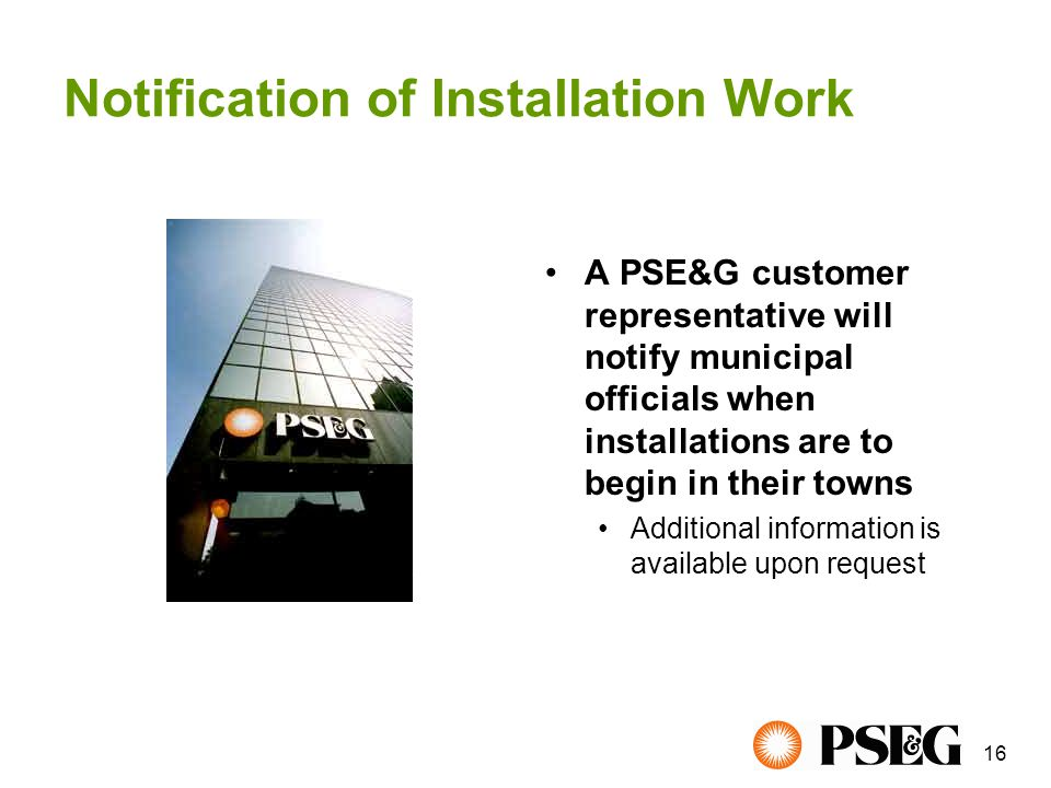 16 Notification of Installation Work A PSE&G customer representative will notify municipal officials when installations are to begin in their towns Additional information is available upon request