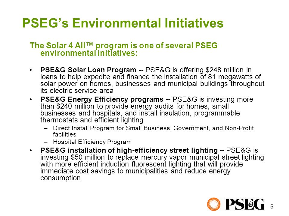 17 For more information regarding the Solar 4 All™ program and pole-attached installations: Visit: pseg.com/solar4all Call: 1-800-664-4761, option 2 Emergencies: 1-800-436-PSEG (7734) Email: LargeCustomerSupport@pseg.com Putting the power of green within your reach Contact Information For Municipal Officials