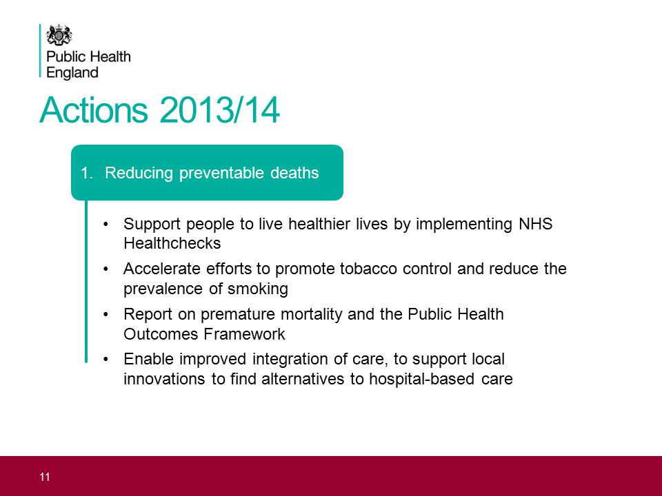 Actions 2013/14 11 1.Reducing preventable deaths Support people to live healthier lives by implementing NHS Healthchecks Accelerate efforts to promote tobacco control and reduce the prevalence of smoking Report on premature mortality and the Public Health Outcomes Framework Enable improved integration of care, to support local innovations to find alternatives to hospital-based care