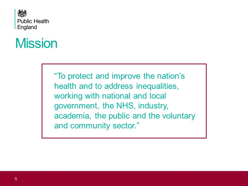 Mission 5 To protect and improve the nation's health and to address inequalities, working with national and local government, the NHS, industry, academia, the public and the voluntary and community sector.