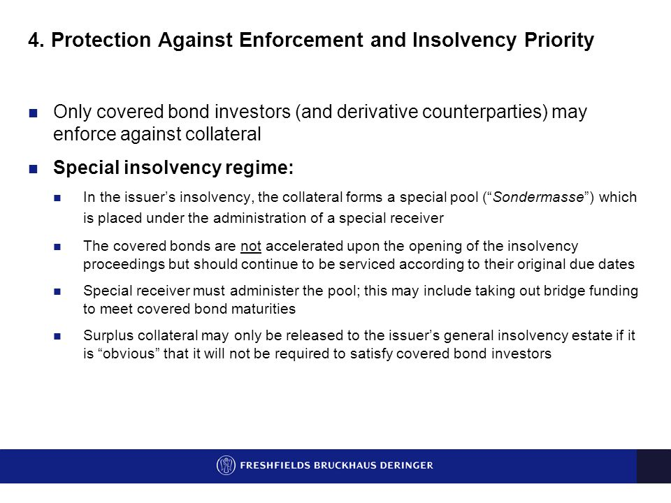4. Protection Against Enforcement and Insolvency Priority Only covered bond investors (and derivative counterparties) may enforce against collateral S
