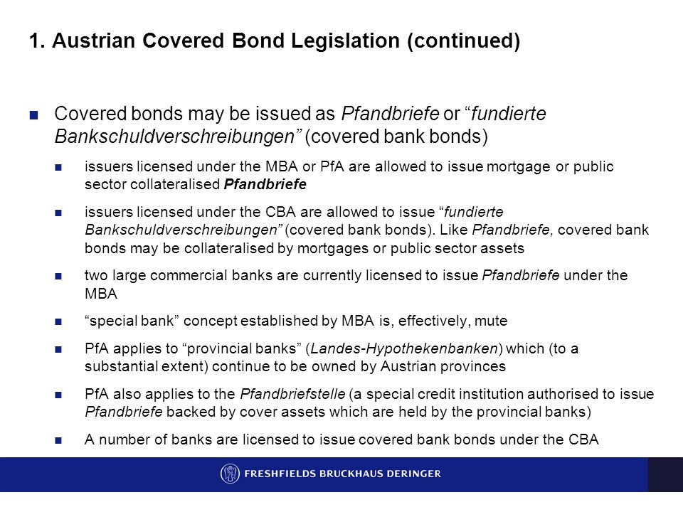 "1. Austrian Covered Bond Legislation (continued) Covered bonds may be issued as Pfandbriefe or ""fundierte Bankschuldverschreibungen"" (covered bank bon"