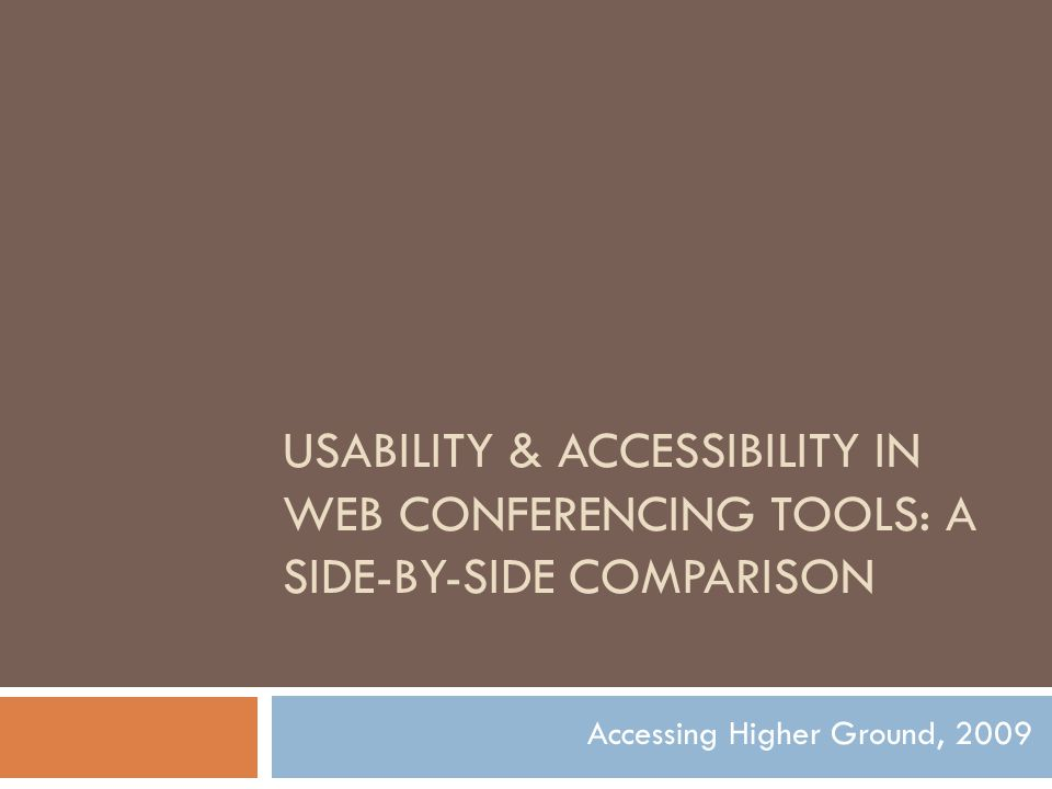 USABILITY & ACCESSIBILITY IN WEB CONFERENCING TOOLS: A SIDE-BY-SIDE COMPARISON Accessing Higher Ground, 2009