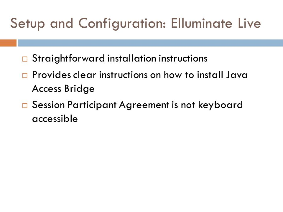 Setup and Configuration: Elluminate Live  Straightforward installation instructions  Provides clear instructions on how to install Java Access Bridge  Session Participant Agreement is not keyboard accessible