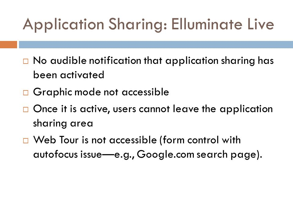 Application Sharing: Elluminate Live  No audible notification that application sharing has been activated  Graphic mode not accessible  Once it is active, users cannot leave the application sharing area  Web Tour is not accessible (form control with autofocus issue—e.g., Google.com search page).
