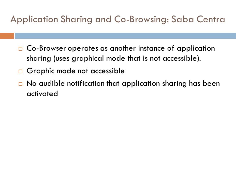 Application Sharing and Co-Browsing: Saba Centra  Co-Browser operates as another instance of application sharing (uses graphical mode that is not accessible).