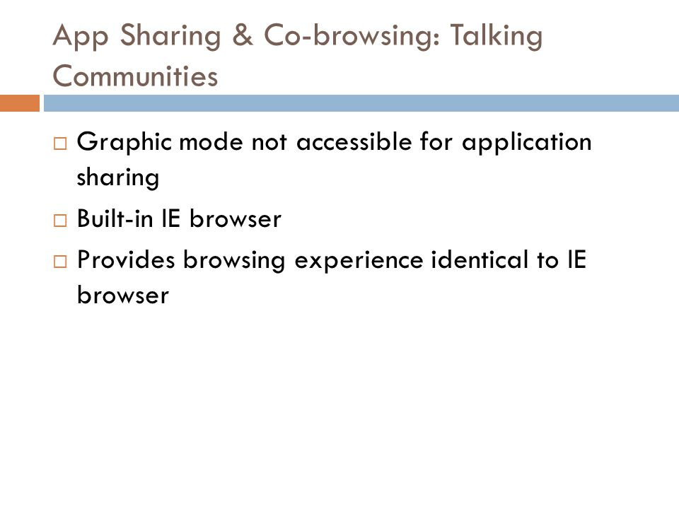 App Sharing & Co-browsing: Talking Communities  Graphic mode not accessible for application sharing  Built-in IE browser  Provides browsing experience identical to IE browser