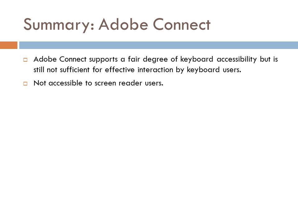 Summary: Adobe Connect  Adobe Connect supports a fair degree of keyboard accessibility but is still not sufficient for effective interaction by keyboard users.