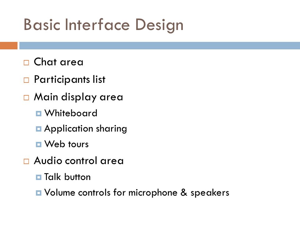 Basic Interface Design  Chat area  Participants list  Main display area  Whiteboard  Application sharing  Web tours  Audio control area  Talk button  Volume controls for microphone & speakers