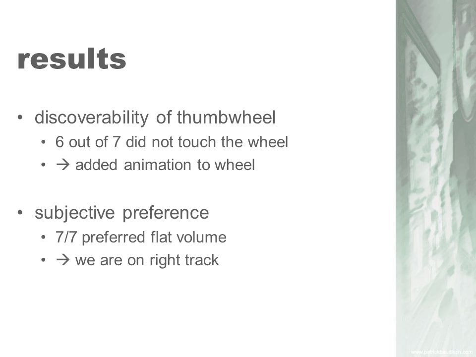 results discoverability of thumbwheel 6 out of 7 did not touch the wheel  added animation to wheel subjective preference 7/7 preferred flat volume  we are on right track