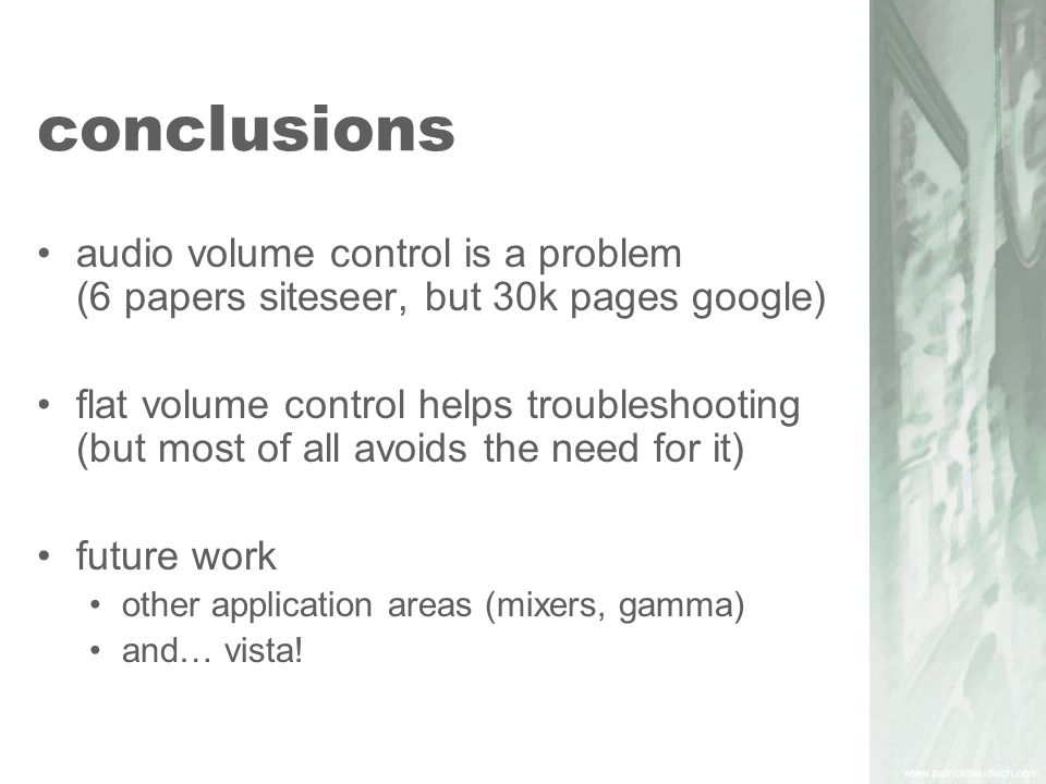 conclusions audio volume control is a problem (6 papers siteseer, but 30k pages google) flat volume control helps troubleshooting (but most of all avoids the need for it) future work other application areas (mixers, gamma) and… vista!