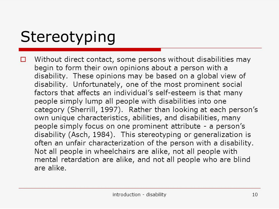 Stereotyping  Without direct contact, some persons without disabilities may begin to form their own opinions about a person with a disability. These