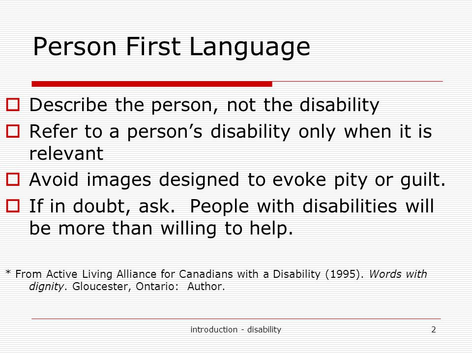 introduction - disability3 Words with Dignity  Instead of … Disabled Invalid, lame Crippled, afflicted, suffer from Confined, bound, restricted, or dependent on a wheelchair Normal  Use … Person with a disability Person who has…; person with...