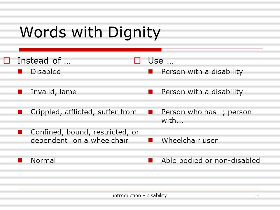 introduction - disability4 Words with Dignity (cont.) Victim, sufferer Cripple Deaf and dumb, deaf mute Retarded, mentally retarded spastic Person with a disability Person with a hearing impairment; deaf person Person with mental retardation/intellectual disability Person with cerebral palsy