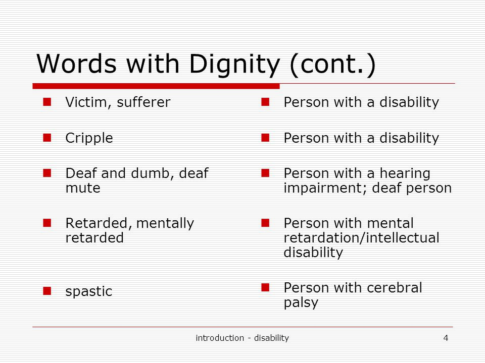 introduction - disability4 Words with Dignity (cont.) Victim, sufferer Cripple Deaf and dumb, deaf mute Retarded, mentally retarded spastic Person wit