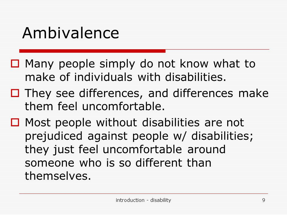Ambivalence  Many people simply do not know what to make of individuals with disabilities.  They see differences, and differences make them feel unc