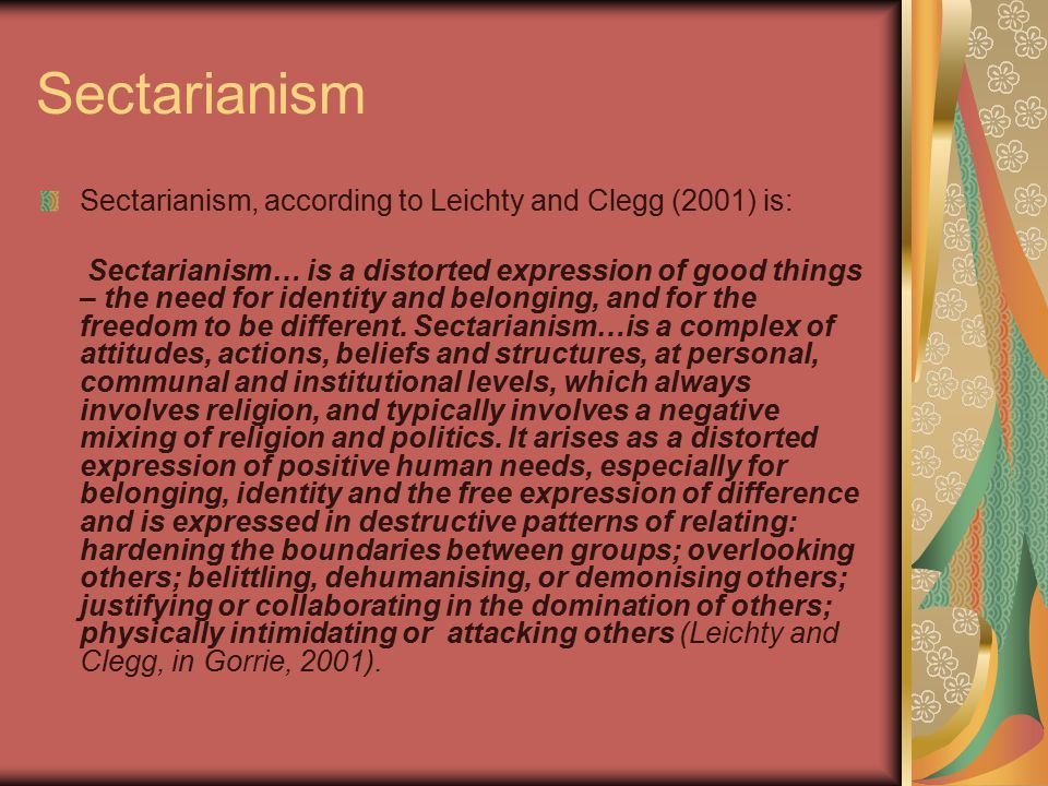 Sectarianism Sectarianism, according to Leichty and Clegg (2001) is: Sectarianism… is a distorted expression of good things – the need for identity and belonging, and for the freedom to be different.