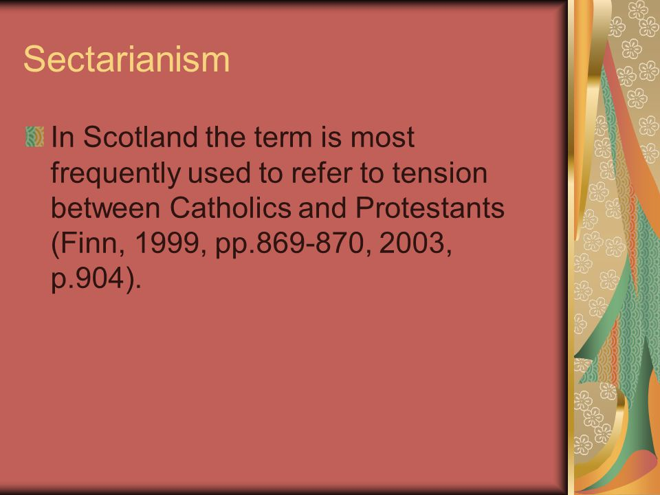 Sectarianism In Scotland the term is most frequently used to refer to tension between Catholics and Protestants (Finn, 1999, pp.869-870, 2003, p.904).