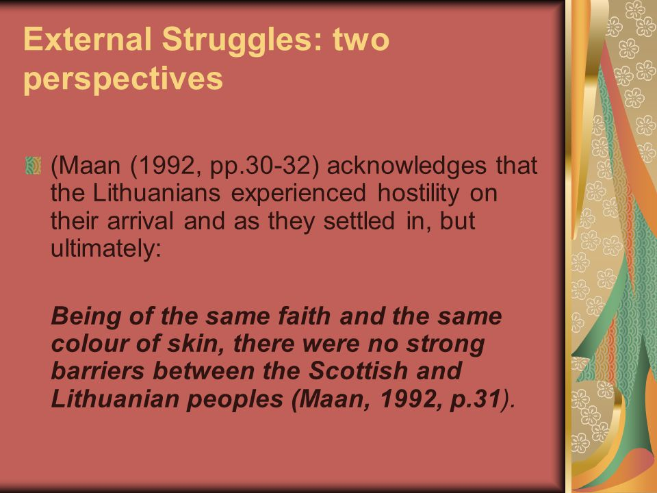 External Struggles: two perspectives (Maan (1992, pp.30-32) acknowledges that the Lithuanians experienced hostility on their arrival and as they settled in, but ultimately: Being of the same faith and the same colour of skin, there were no strong barriers between the Scottish and Lithuanian peoples (Maan, 1992, p.31).