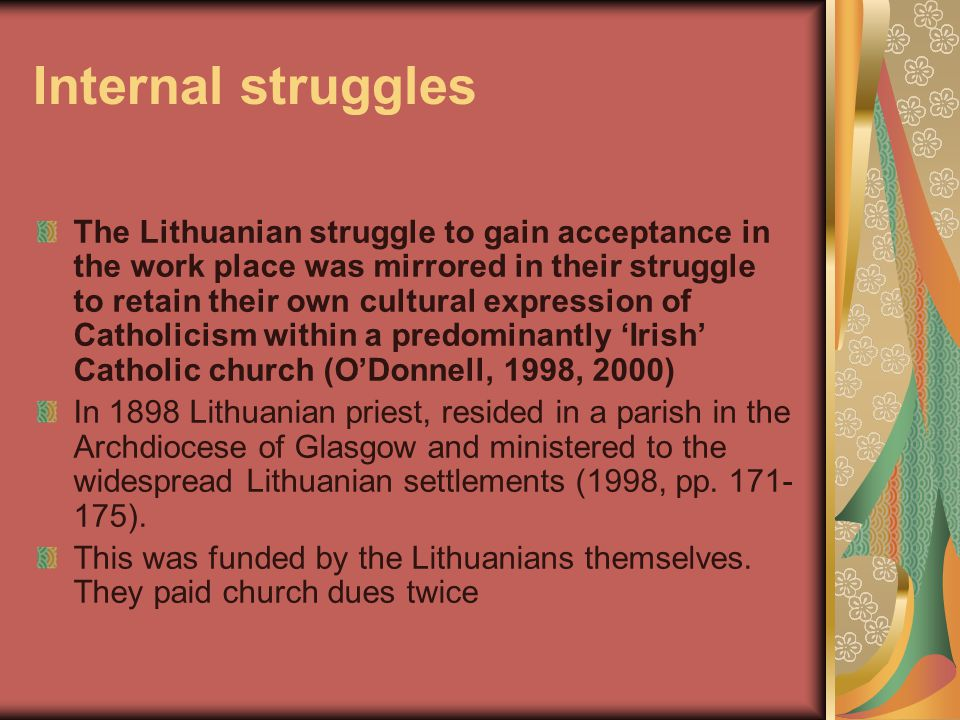 Internal struggles The Lithuanian struggle to gain acceptance in the work place was mirrored in their struggle to retain their own cultural expression of Catholicism within a predominantly 'Irish' Catholic church (O'Donnell, 1998, 2000) In 1898 Lithuanian priest, resided in a parish in the Archdiocese of Glasgow and ministered to the widespread Lithuanian settlements (1998, pp.