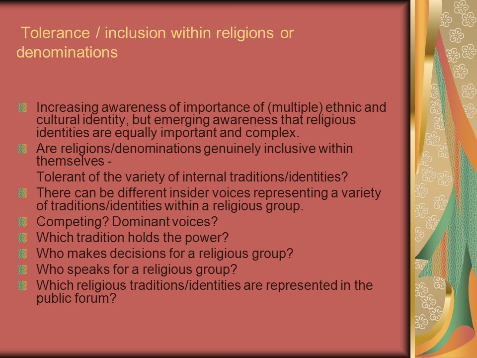 Tolerance / inclusion within religions or denominations Increasing awareness of importance of (multiple) ethnic and cultural identity, but emerging awareness that religious identities are equally important and complex.