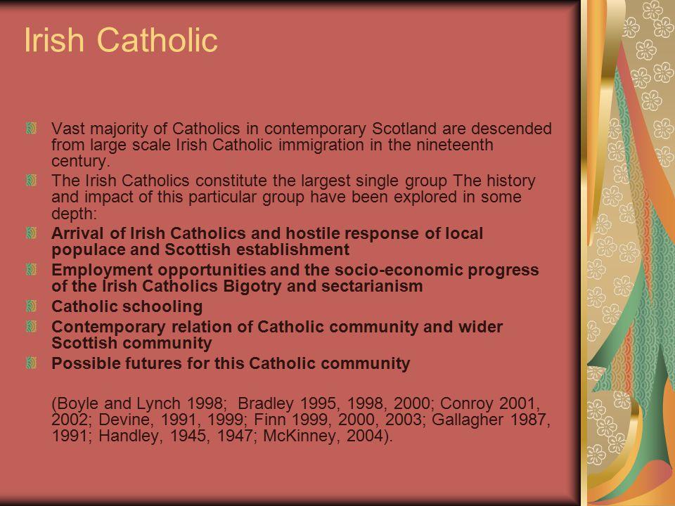 Irish Catholic Vast majority of Catholics in contemporary Scotland are descended from large scale Irish Catholic immigration in the nineteenth century.