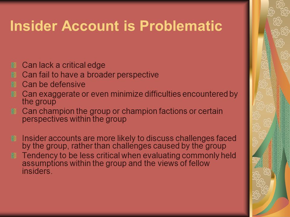 Insider Account is Problematic Can lack a critical edge Can fail to have a broader perspective Can be defensive Can exaggerate or even minimize difficulties encountered by the group Can champion the group or champion factions or certain perspectives within the group Insider accounts are more likely to discuss challenges faced by the group, rather than challenges caused by the group Tendency to be less critical when evaluating commonly held assumptions within the group and the views of fellow insiders.