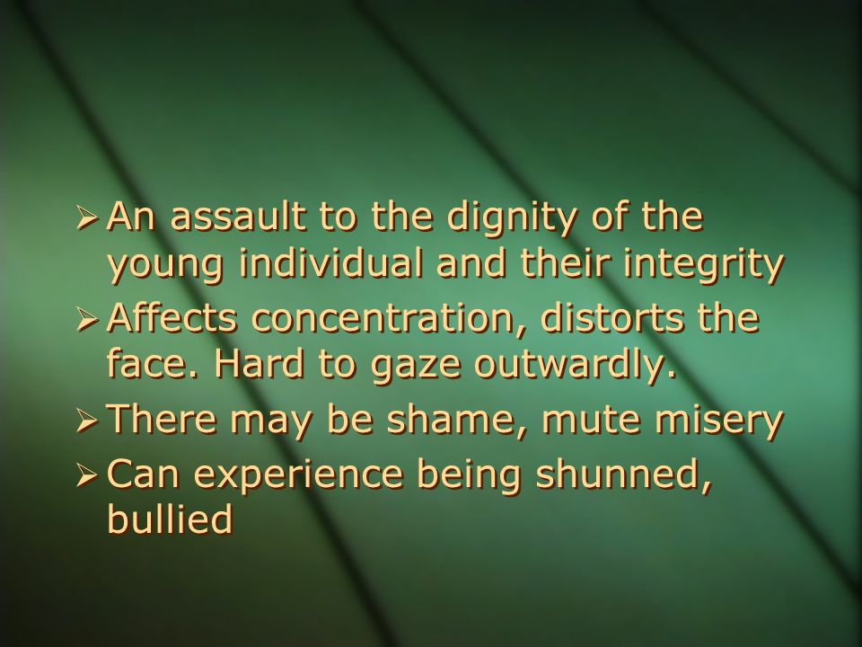  An assault to the dignity of the young individual and their integrity  Affects concentration, distorts the face. Hard to gaze outwardly.  There ma